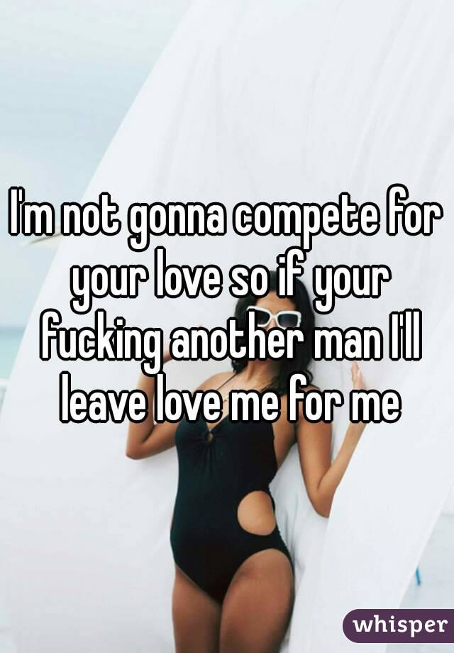 I'm not gonna compete for your love so if your fucking another man I'll leave love me for me