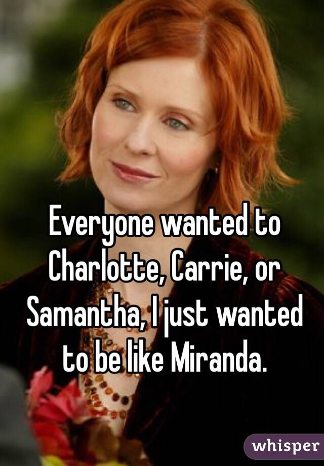 Everyone wanted to Charlotte, Carrie, or Samantha, I just wanted to be like Miranda.