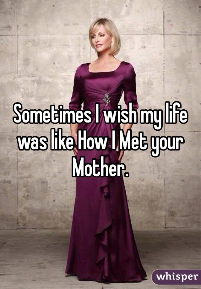 Sometimes I wish my life was like How I Met your Mother.