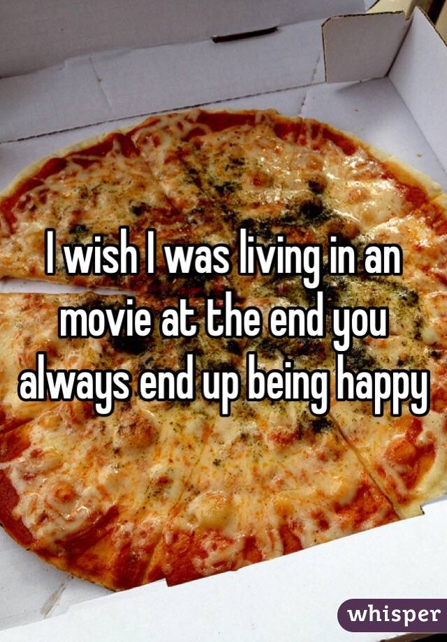 I wish I was living in an movie at the end you always end up being happy