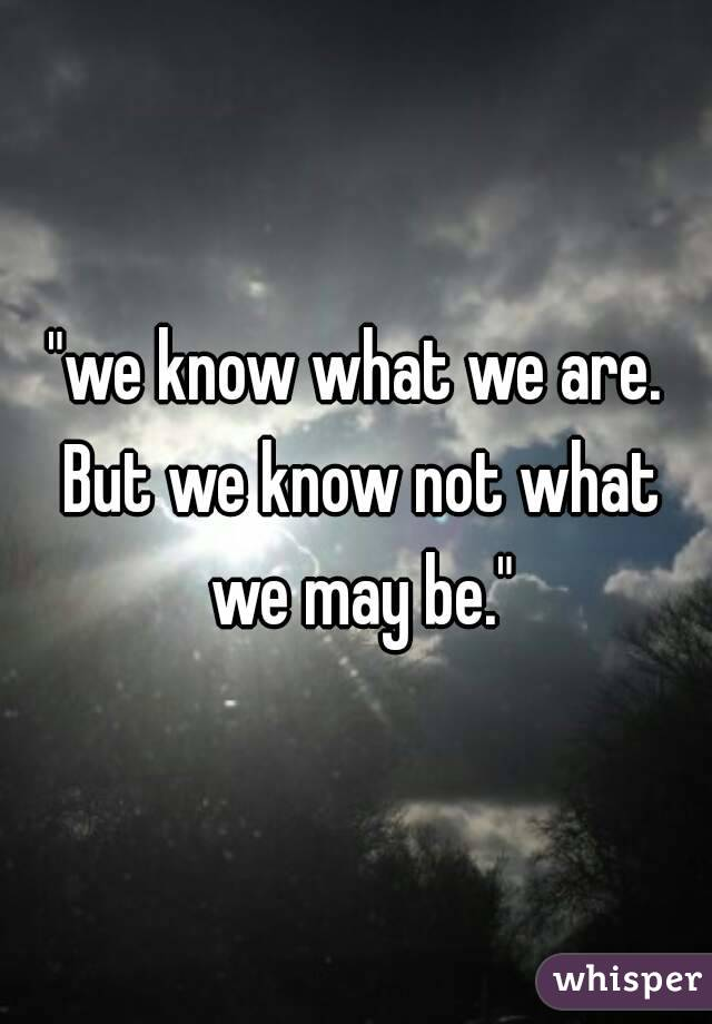 """""""we know what we are. But we know not what we may be."""""""