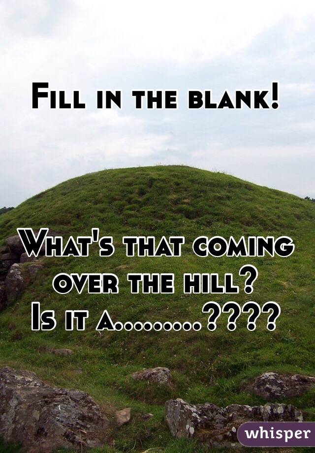 Fill in the blank!    What's that coming over the hill?  Is it a.........????