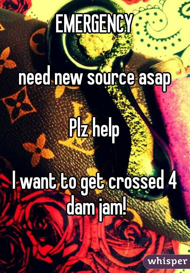 EMERGENCY  need new source asap  Plz help  I want to get crossed 4 dam jam!