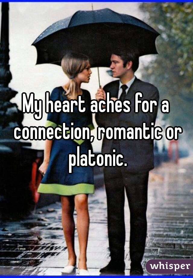 My heart aches for a connection, romantic or platonic.