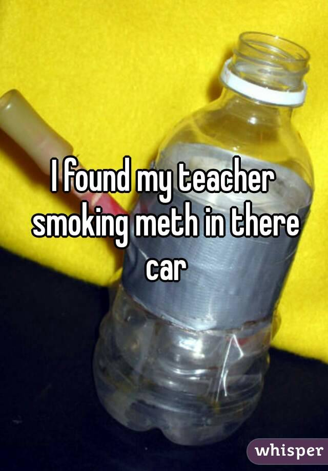 I found my teacher smoking meth in there car
