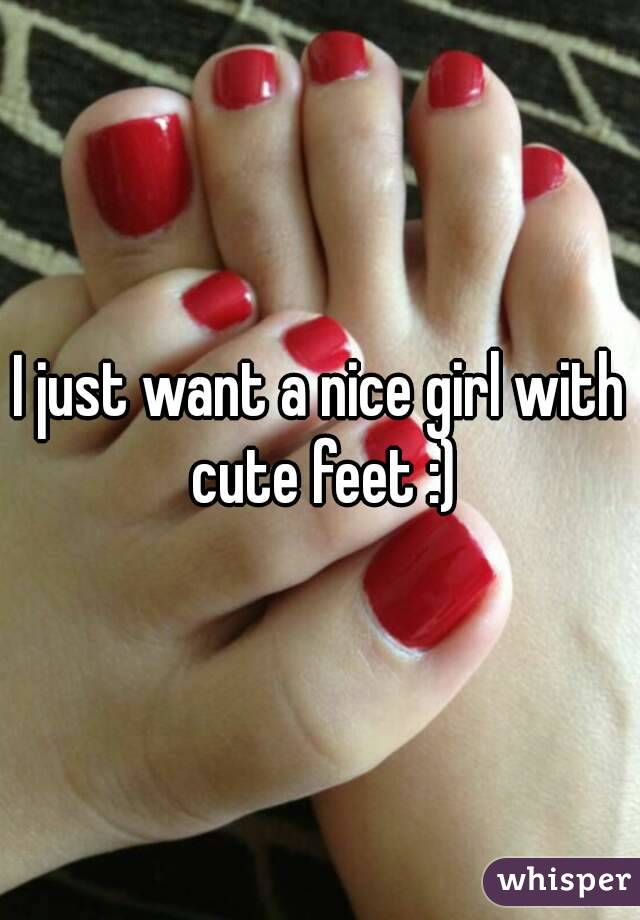 I just want a nice girl with cute feet :)