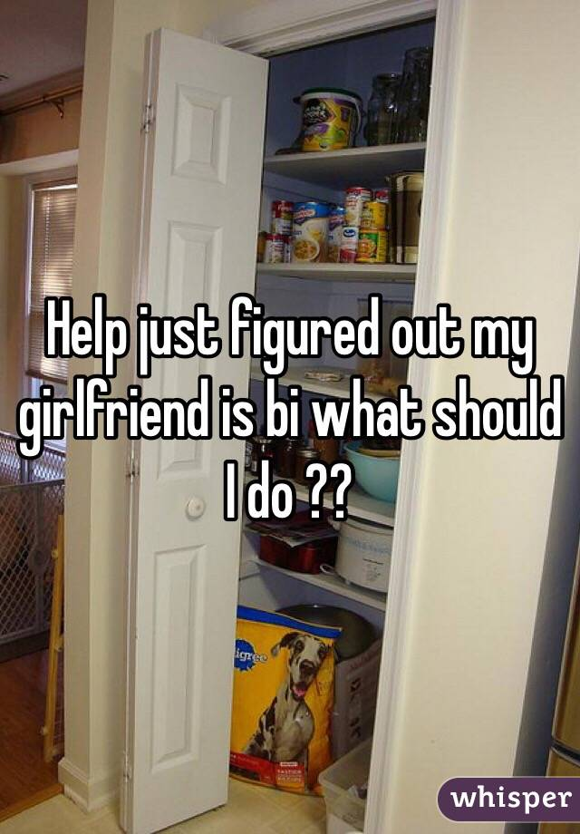 Help just figured out my girlfriend is bi what should I do ??