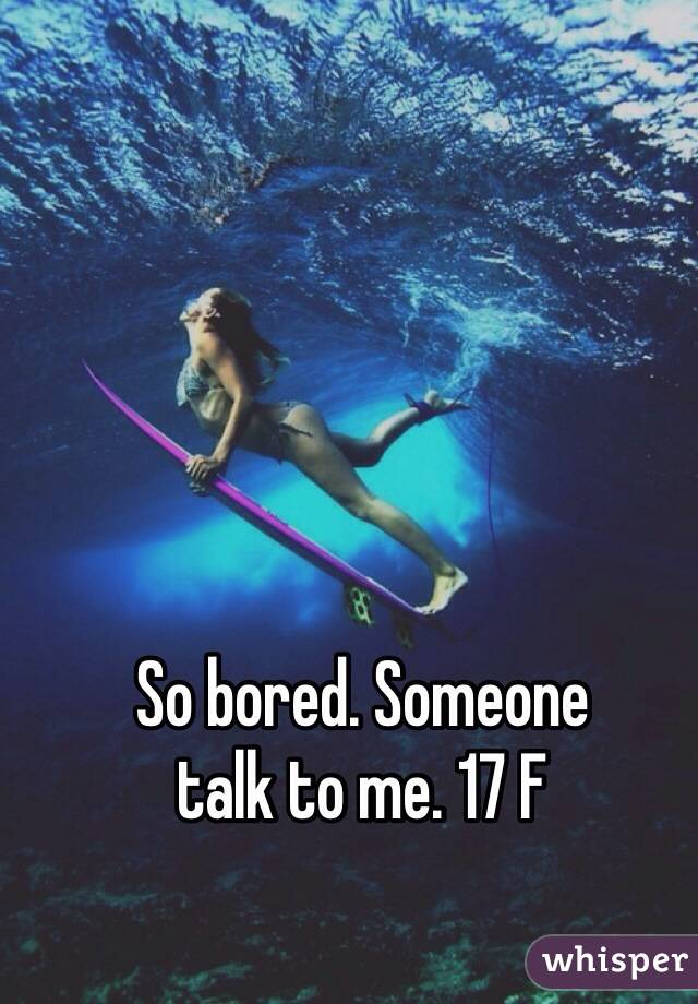 So bored. Someone  talk to me. 17 F