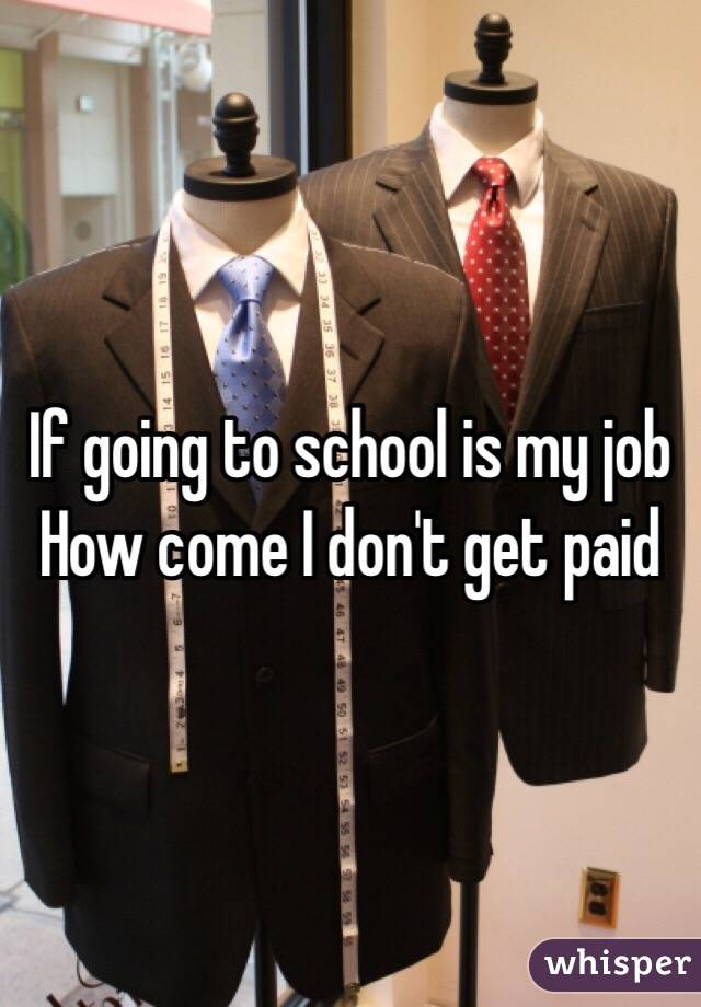If going to school is my job  How come I don't get paid