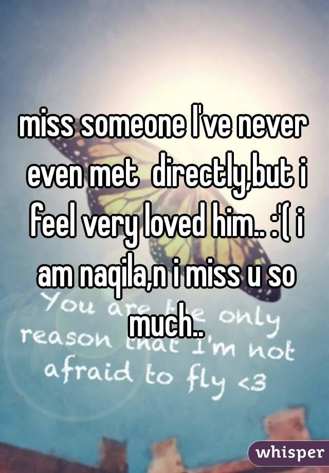 miss someone I've never even met  directly,but i feel very loved him.. :'( i am naqila,n i miss u so much..