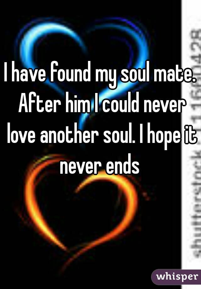 I have found my soul mate. After him I could never love another soul. I hope it never ends