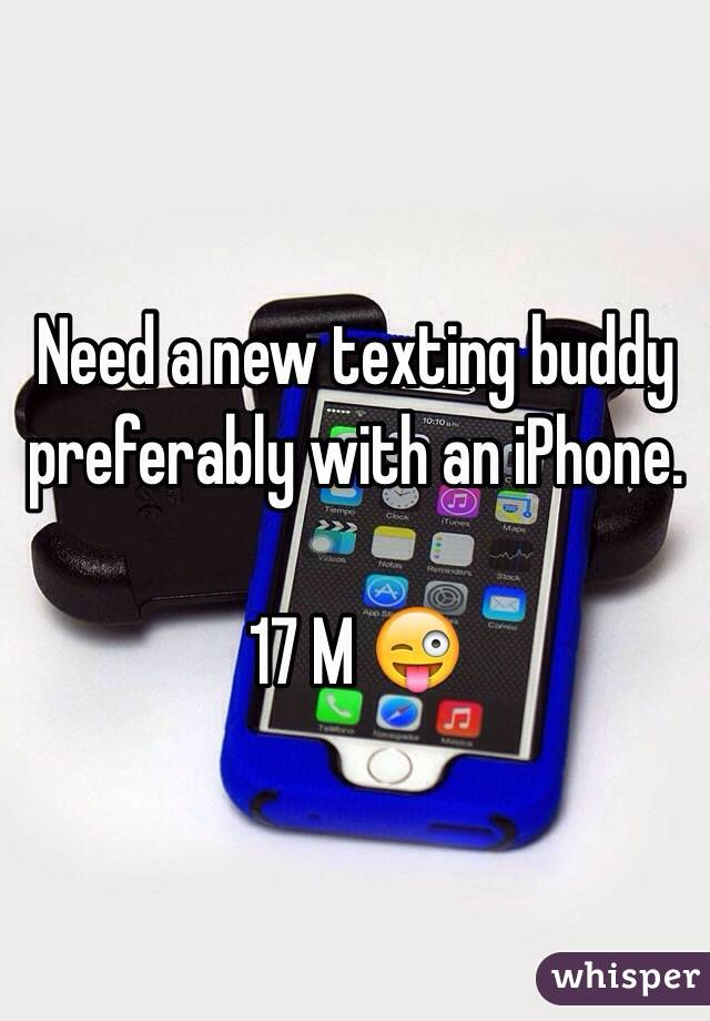 Need a new texting buddy preferably with an iPhone.  17 M 😜
