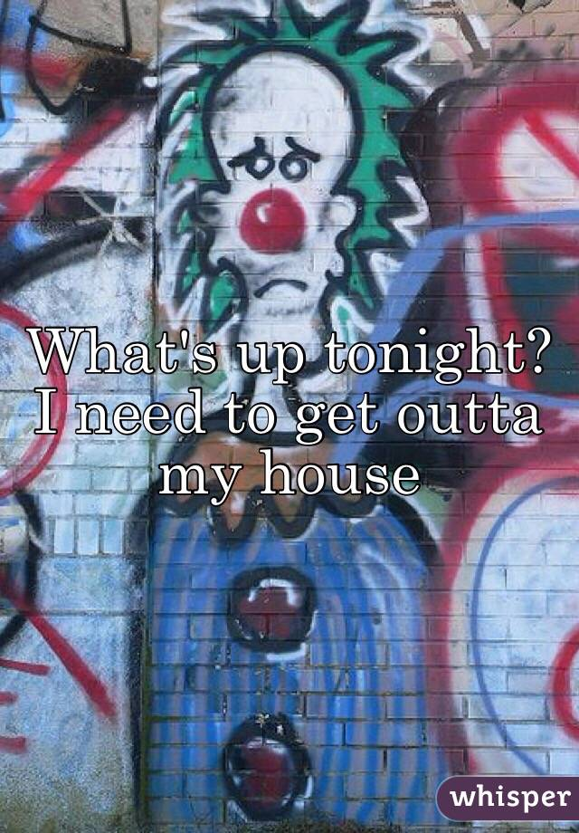 What's up tonight? I need to get outta my house