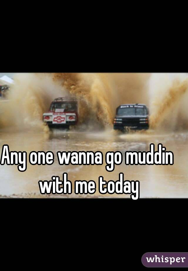 Any one wanna go muddin with me today