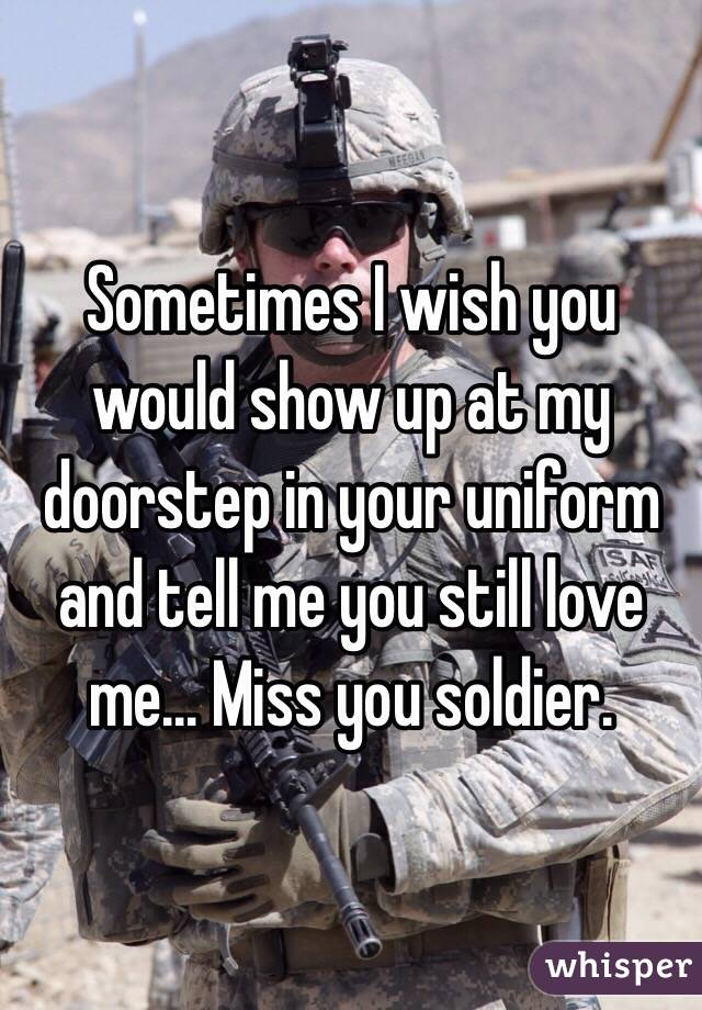 Sometimes I wish you would show up at my doorstep in your uniform and tell me you still love me... Miss you soldier.