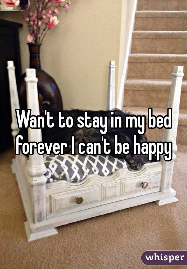 Wan't to stay in my bed forever I can't be happy