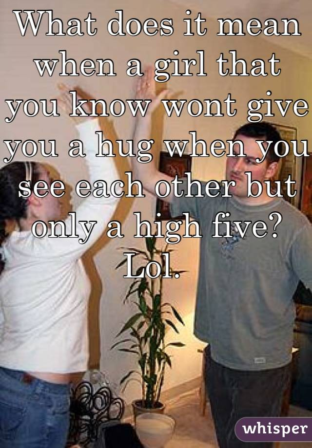What does it mean when a girl that you know wont give you a hug when you see each other but only a high five? Lol.