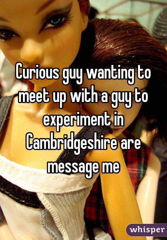Curious guy wanting to meet up with a guy to experiment in Cambridgeshire are message me