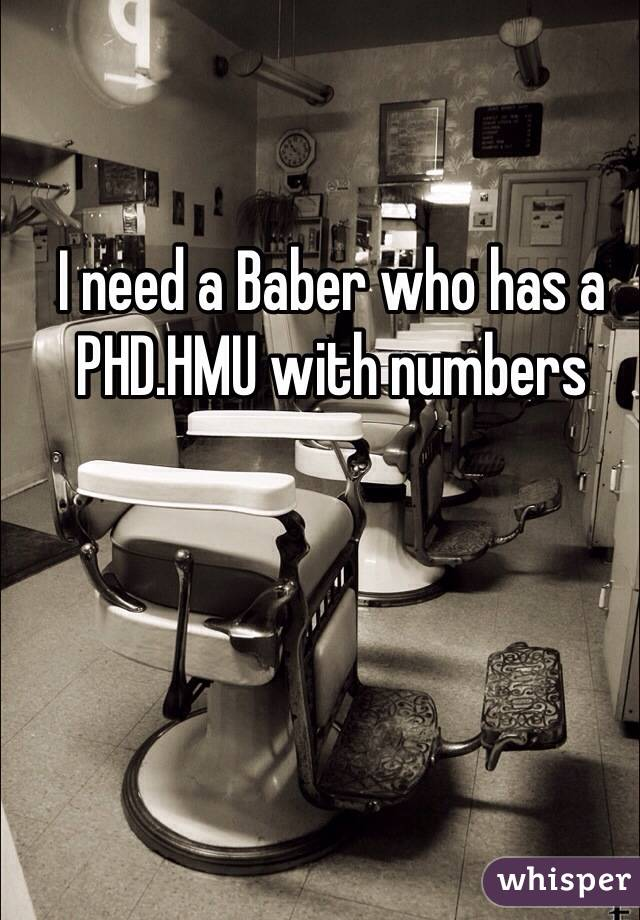 I need a Baber who has a PHD.HMU with numbers