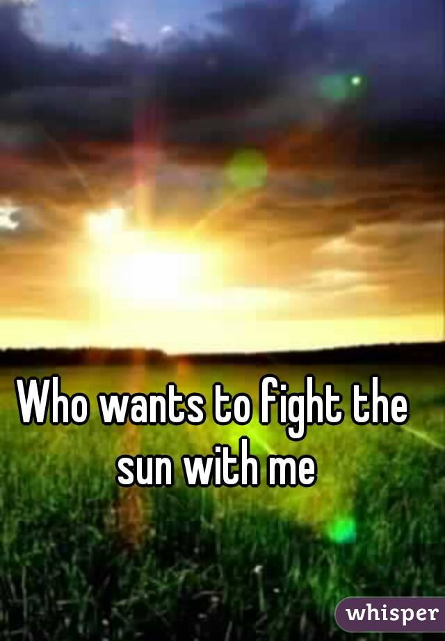 Who wants to fight the sun with me
