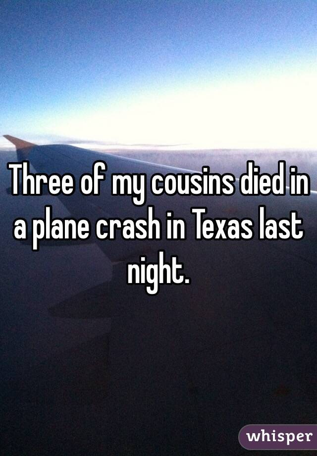 Three of my cousins died in a plane crash in Texas last night.