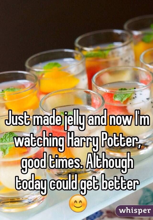 Just made jelly and now I'm watching Harry Potter, good times. Although today could get better 😊