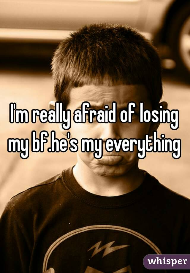 I'm really afraid of losing my bf.he's my everything