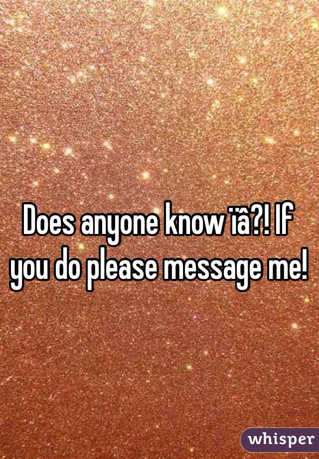 Does anyone know ïâ?! If you do please message me!