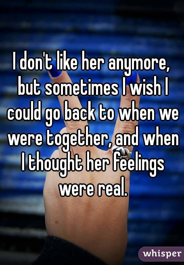 I don't like her anymore, but sometimes I wish I could go back to when we were together, and when I thought her feelings were real.