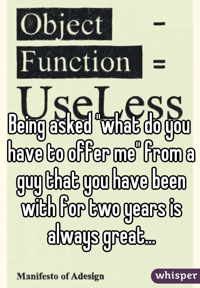 """Being asked """"what do you have to offer me"""" from a guy that you have been with for two years is always great..."""