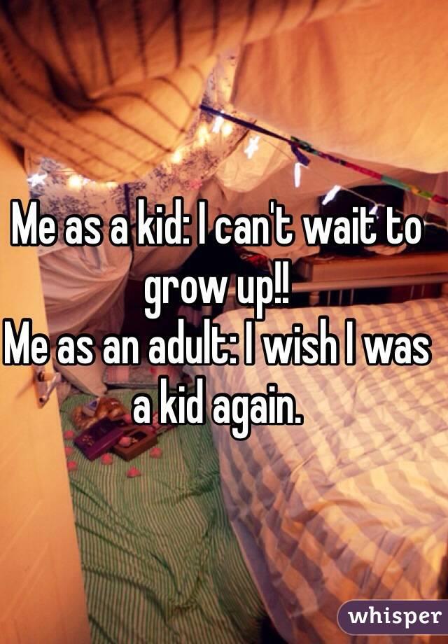 Me as a kid: I can't wait to grow up!!  Me as an adult: I wish I was a kid again.