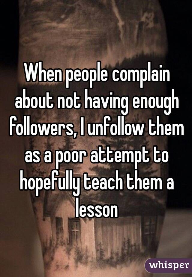 When people complain about not having enough followers, I unfollow them as a poor attempt to hopefully teach them a lesson