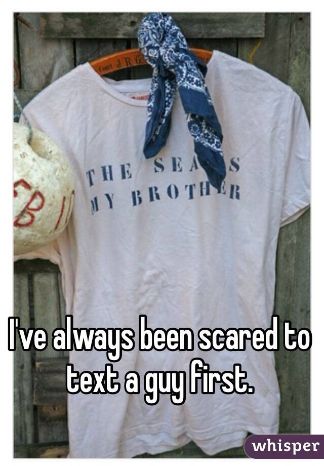 I've always been scared to text a guy first.