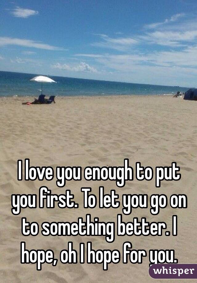 I love you enough to put you first. To let you go on to something better. I hope, oh I hope for you.