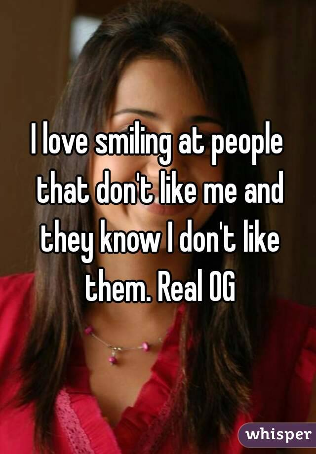 I love smiling at people that don't like me and they know I don't like them. Real OG