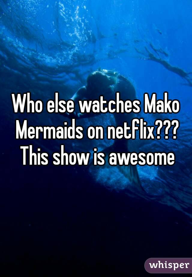 Who else watches Mako Mermaids on netflix??? This show is awesome