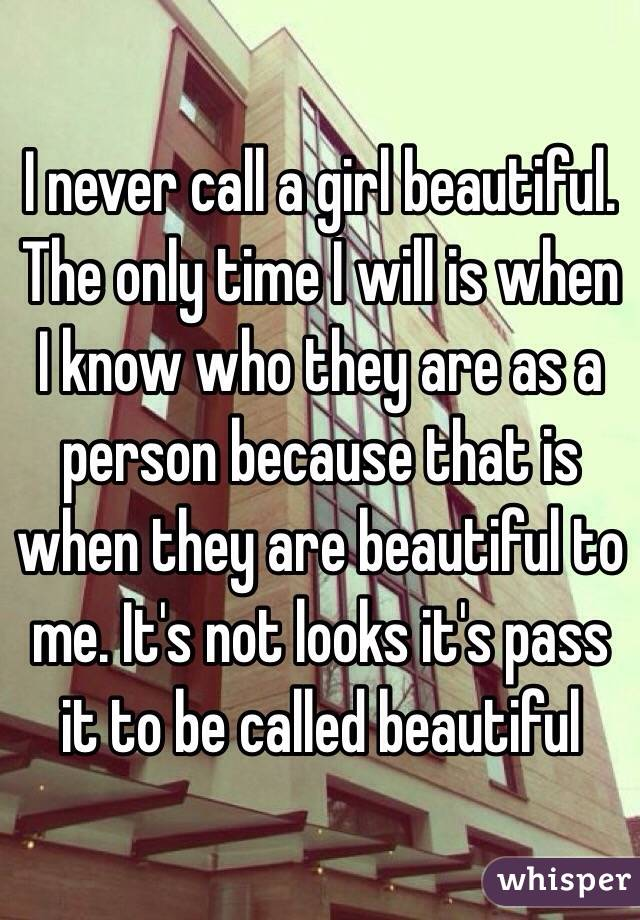 I never call a girl beautiful. The only time I will is when I know who they are as a person because that is when they are beautiful to me. It's not looks it's pass it to be called beautiful