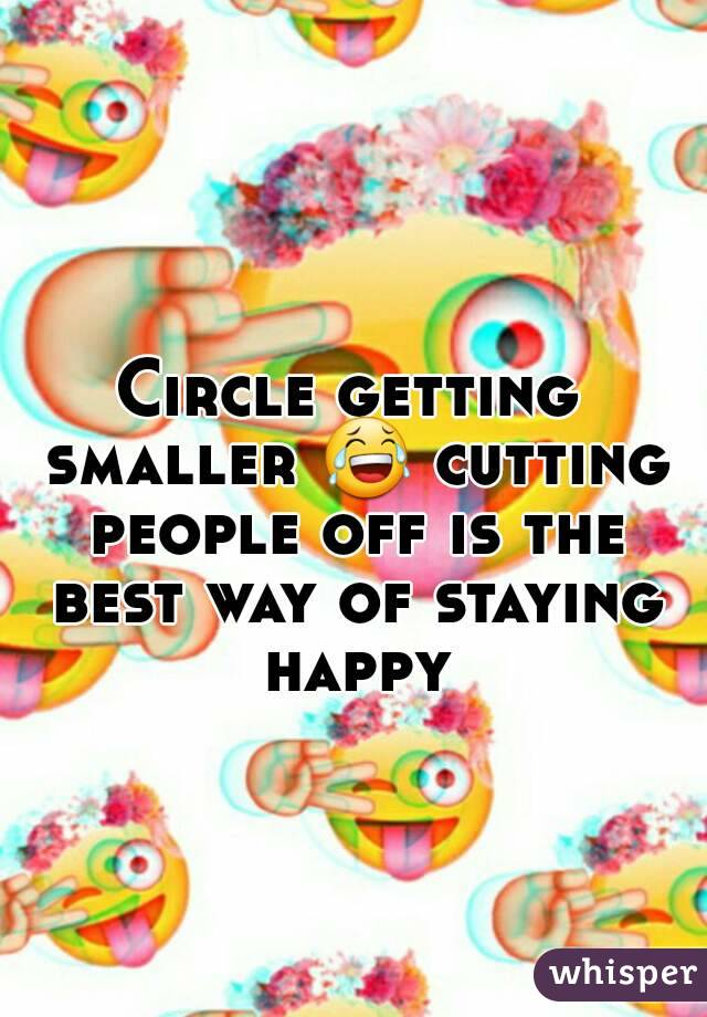Circle getting smaller 😂 cutting people off is the best way of staying happy
