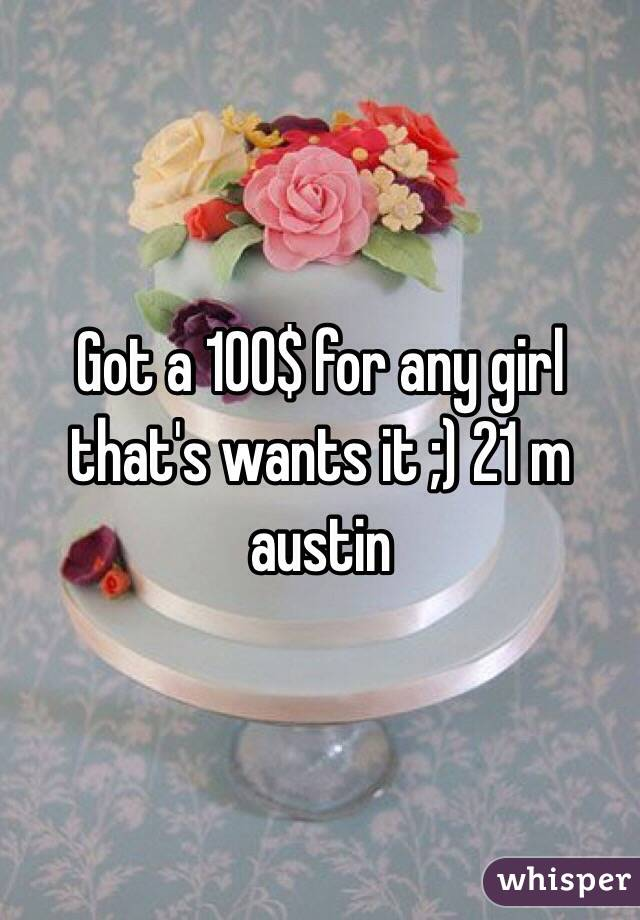 Got a 100$ for any girl that's wants it ;) 21 m austin