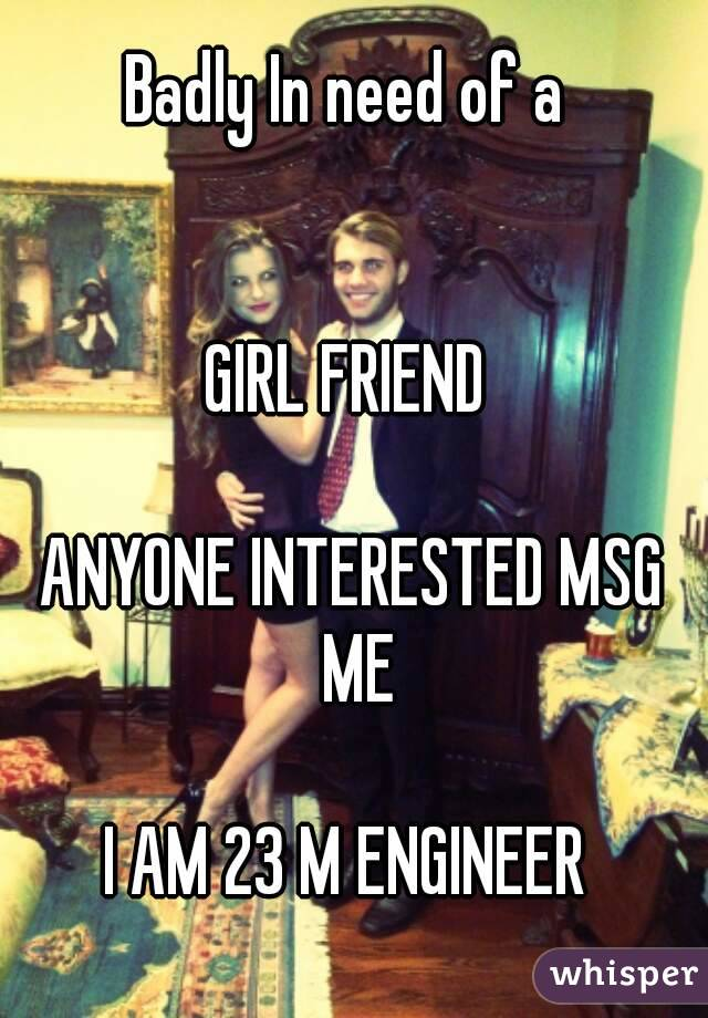 Badly In need of a    GIRL FRIEND   ANYONE INTERESTED MSG ME  I AM 23 M ENGINEER