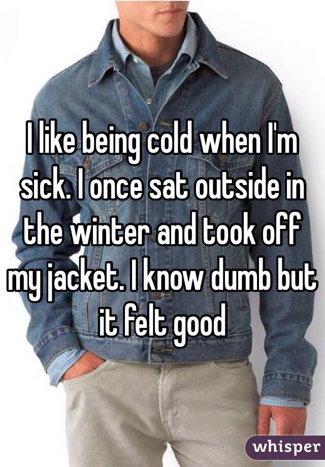 I like being cold when I'm sick. I once sat outside in the winter and took off my jacket. I know dumb but it felt good