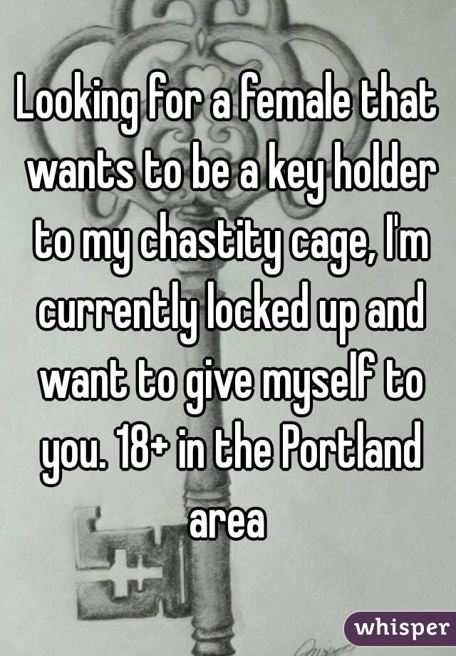 Looking for a female that wants to be a key holder to my chastity cage, I'm currently locked up and want to give myself to you. 18+ in the Portland area