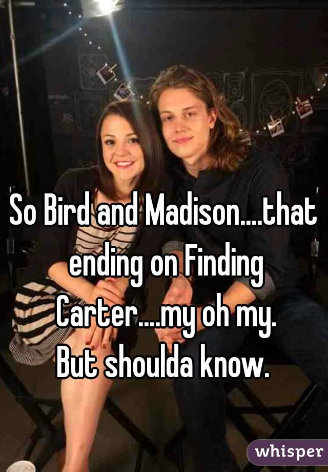 So Bird and Madison....that ending on Finding Carter....my oh my. But shoulda know.