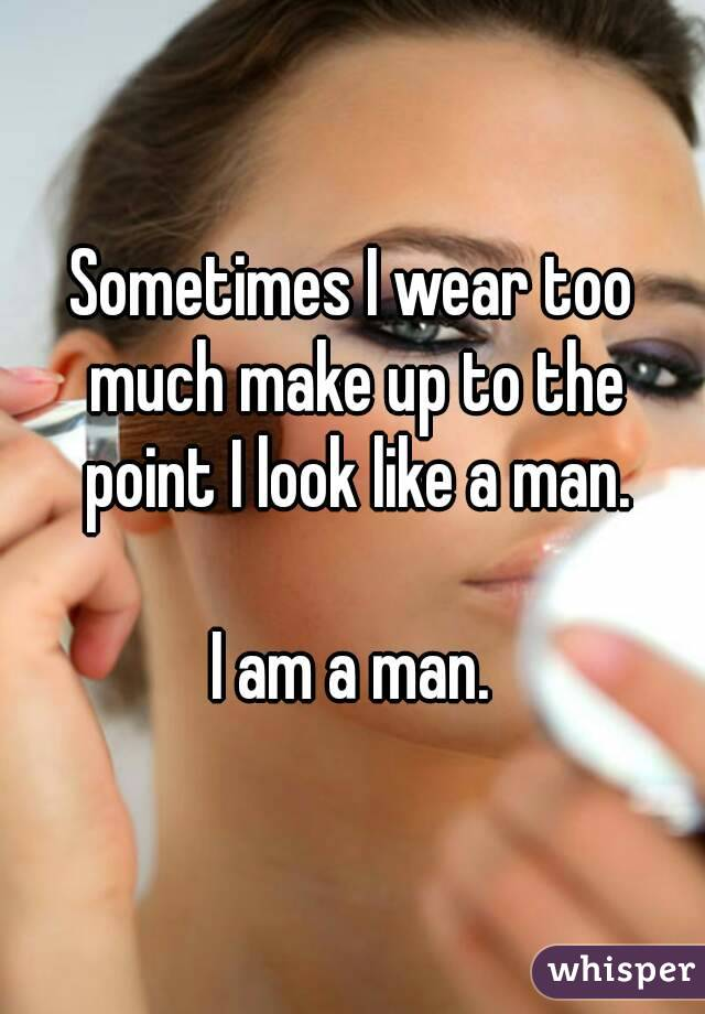 Sometimes I wear too much make up to the point I look like a man.  I am a man.