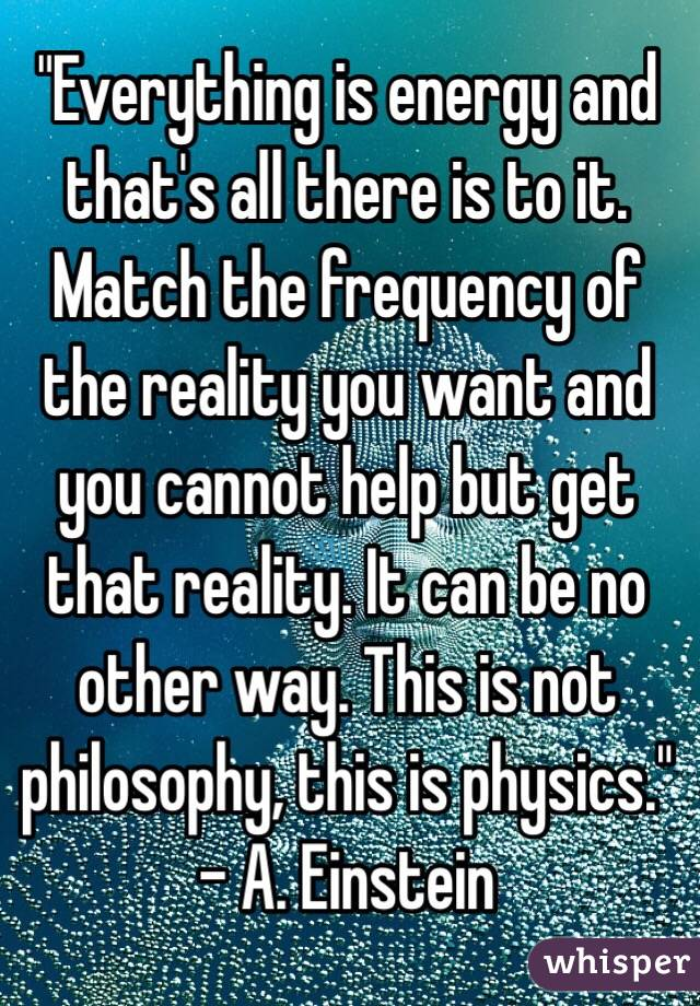 """Everything is energy and that's all there is to it. Match the frequency of the reality you want and you cannot help but get that reality. It can be no other way. This is not philosophy, this is physics."" - A. Einstein"