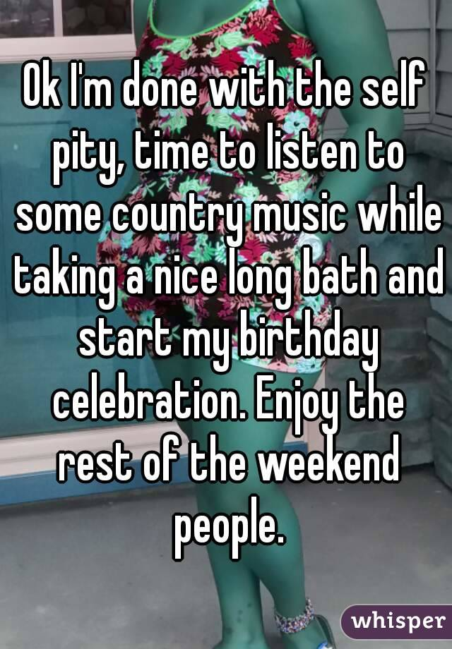 Ok I'm done with the self pity, time to listen to some country music while taking a nice long bath and start my birthday celebration. Enjoy the rest of the weekend people.