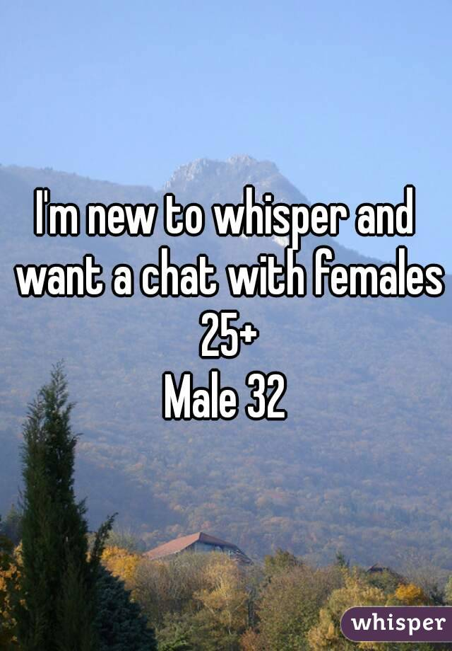 I'm new to whisper and want a chat with females 25+ Male 32