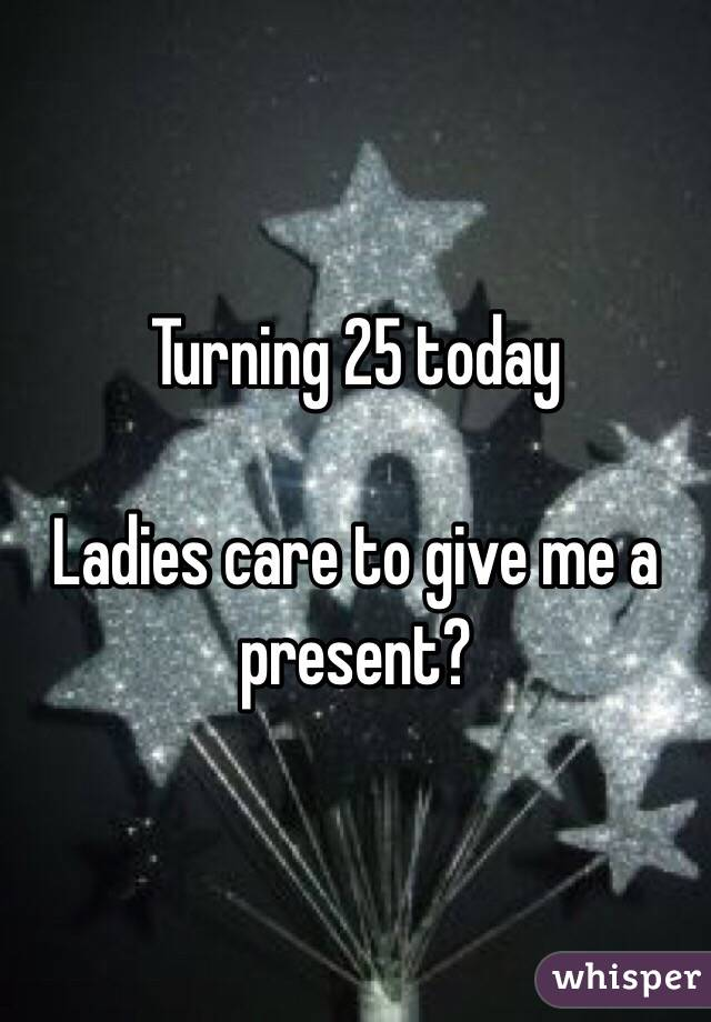 Turning 25 today  Ladies care to give me a present?