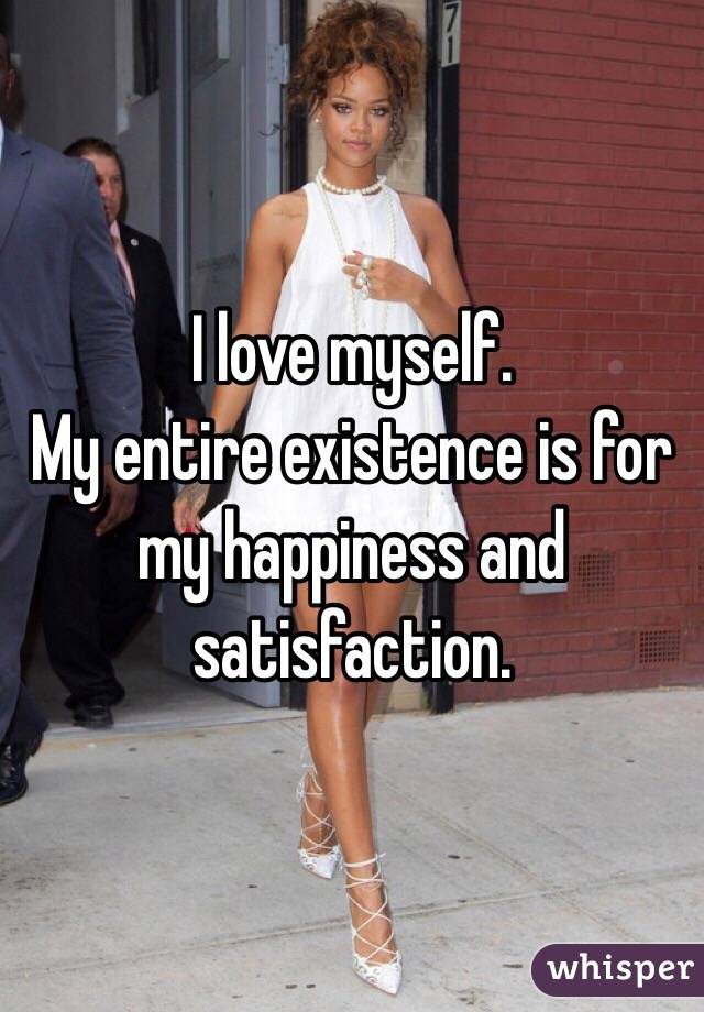 I love myself.  My entire existence is for my happiness and satisfaction.