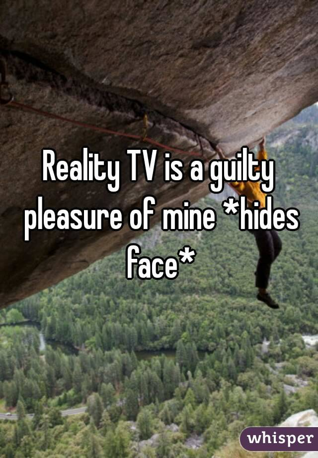 Reality TV is a guilty pleasure of mine *hides face*